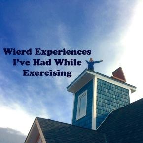 Weird Experiences I've hadExercising